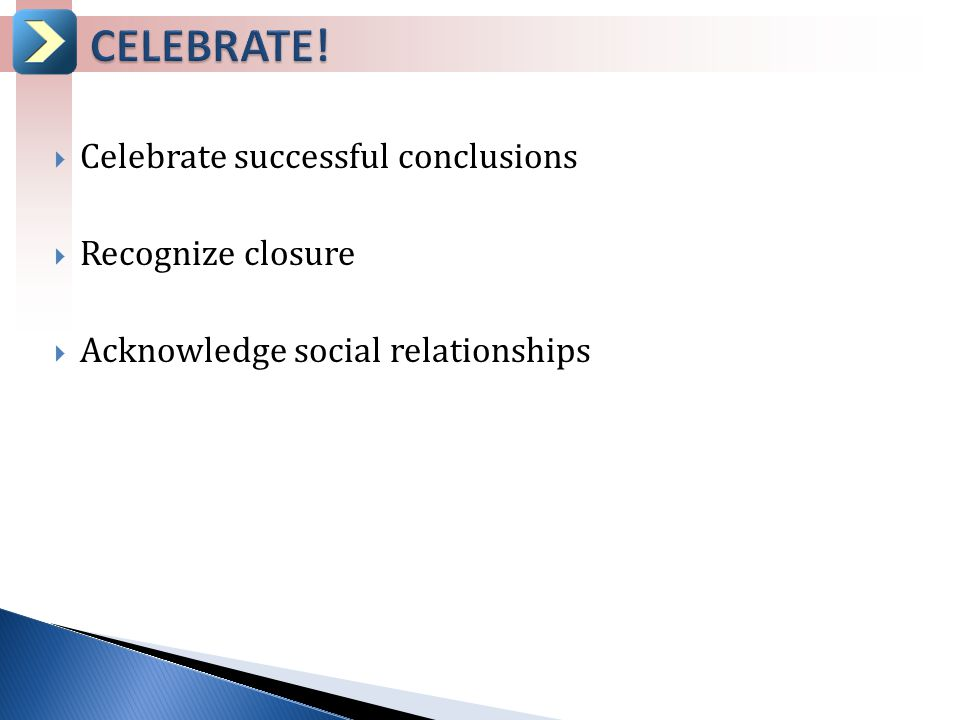  Celebrate successful conclusions  Recognize closure  Acknowledge social relationships