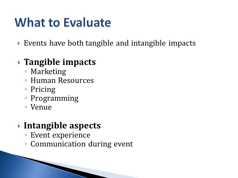  Events have both tangible and intangible impacts  Tangible impacts ◦ Marketing ◦ Human Resources ◦ Pricing ◦ Programming ◦ Venue  Intangible aspects ◦ Event experience ◦ Communication during event