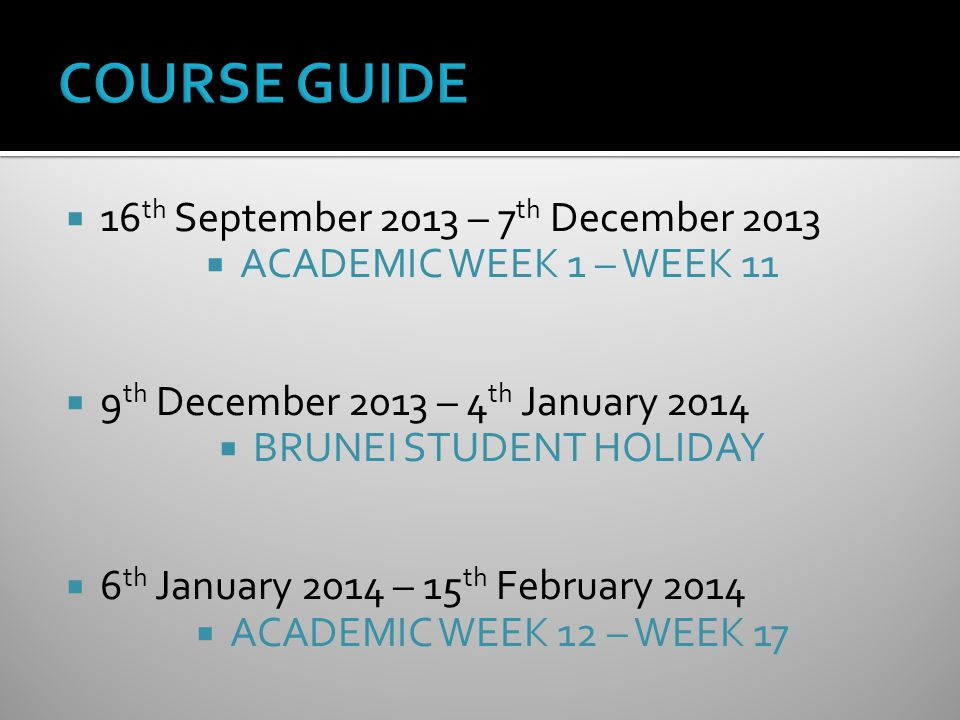  16 th September 2013 – 7 th December 2013  ACADEMIC WEEK 1 – WEEK 11  9 th December 2013 – 4 th January 2014  BRUNEI STUDENT HOLIDAY  6 th January 2014 – 15 th February 2014  ACADEMIC WEEK 12 – WEEK 17