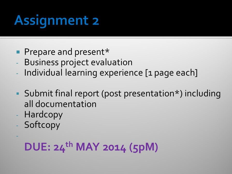  Prepare and present* - Business project evaluation - Individual learning experience [1 page each]  Submit final report (post presentation*) including all documentation - Hardcopy - Softcopy - DUE: 24 th MAY 2014 (5pM)