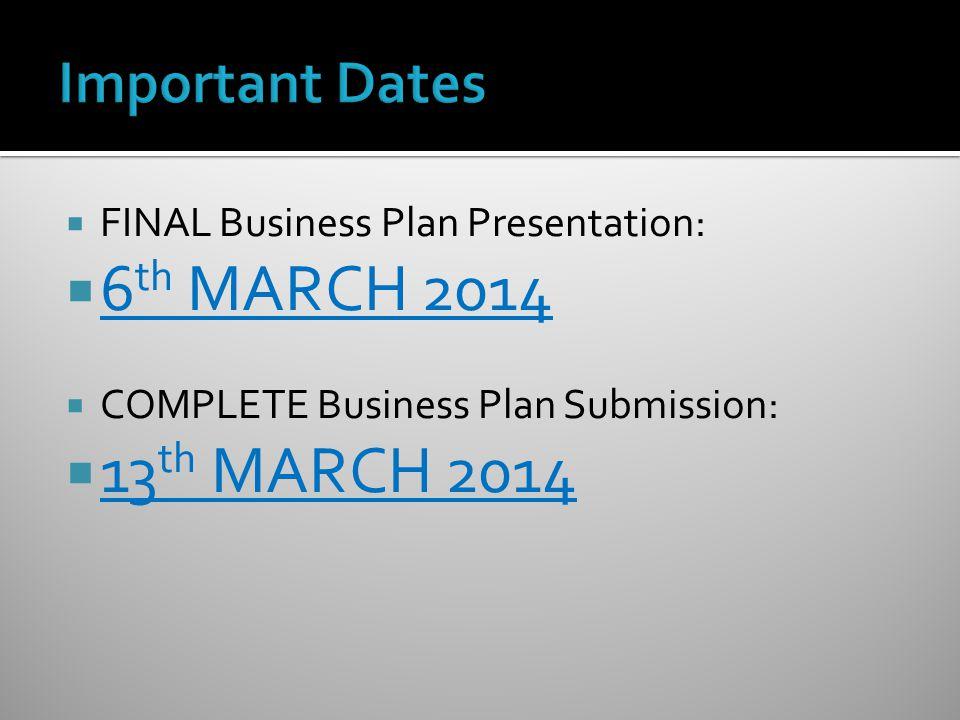  FINAL Business Plan Presentation:  6 th MARCH 2014  COMPLETE Business Plan Submission:  13 th MARCH 2014