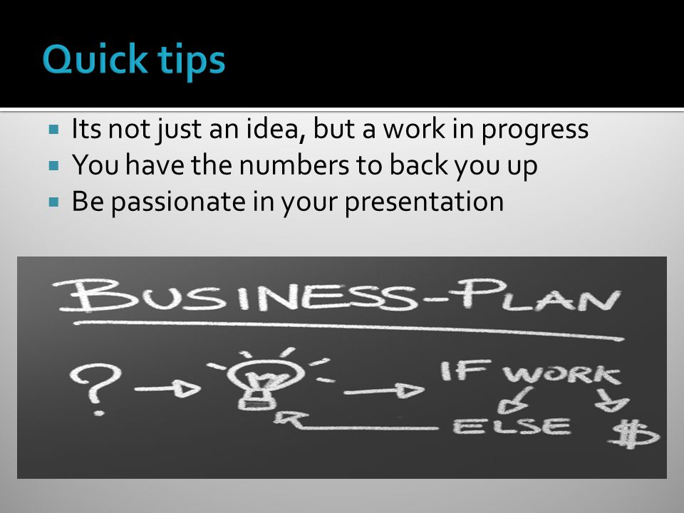  Its not just an idea, but a work in progress  You have the numbers to back you up  Be passionate in your presentation