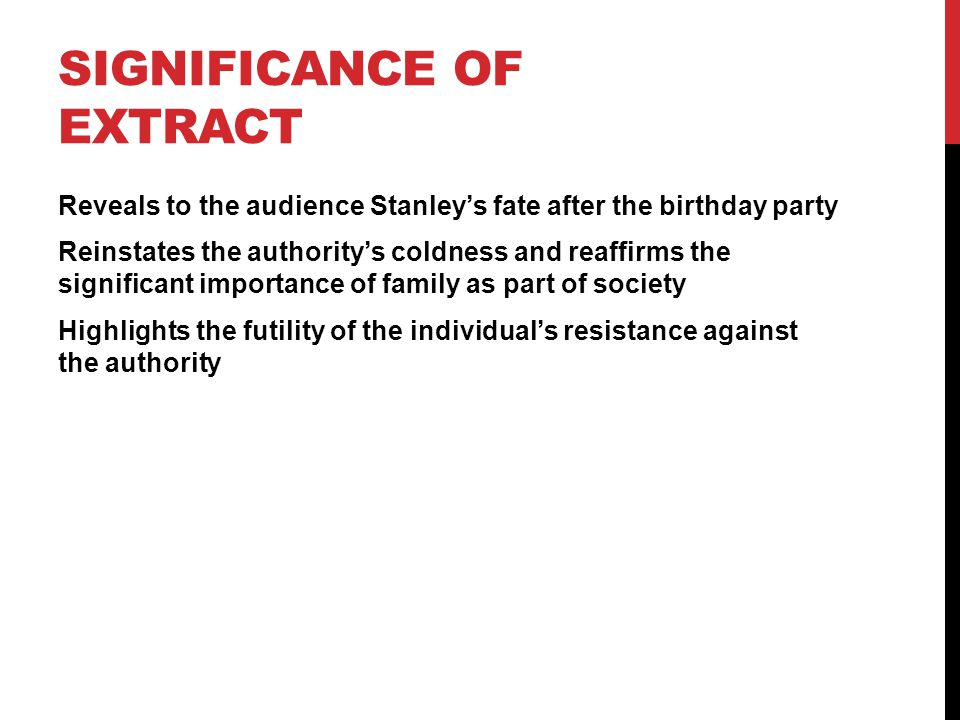 SIGNIFICANCE OF EXTRACT Reveals to the audience Stanley's fate after the birthday party Reinstates the authority's coldness and reaffirms the significant importance of family as part of society Highlights the futility of the individual's resistance against the authority