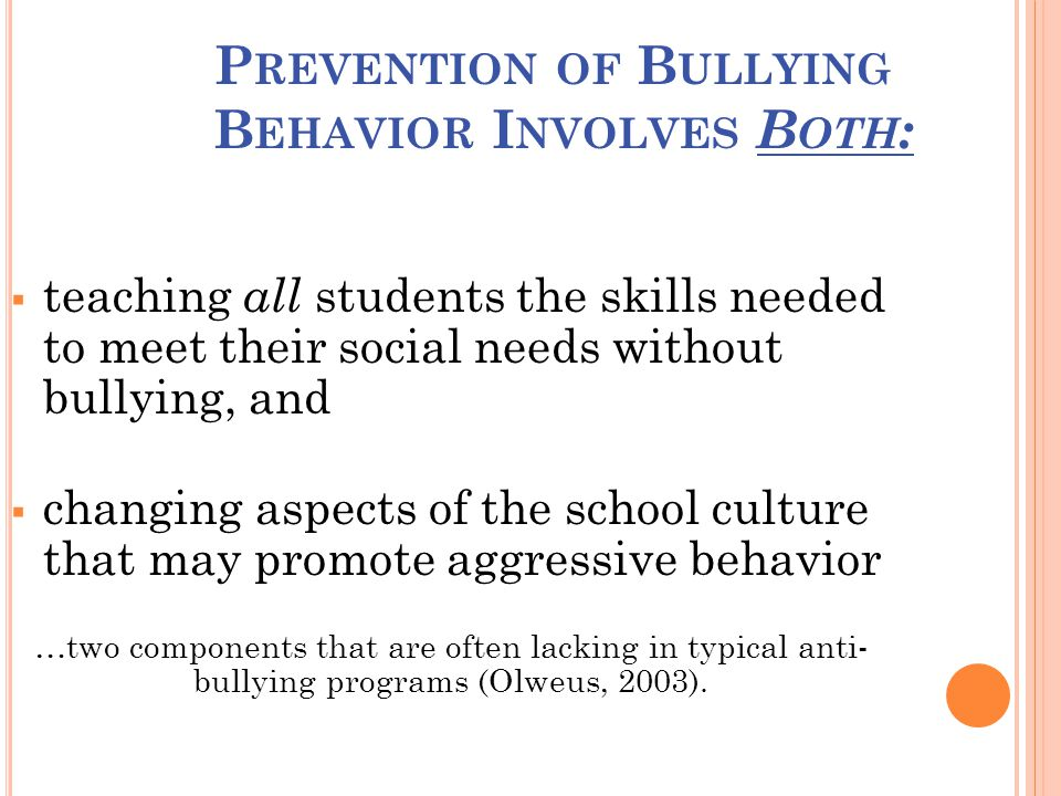 P REVENTION OF B ULLYING B EHAVIOR I NVOLVES B OTH :  teaching all students the skills needed to meet their social needs without bullying, and  changing aspects of the school culture that may promote aggressive behavior …two components that are often lacking in typical anti- bullying programs (Olweus, 2003).