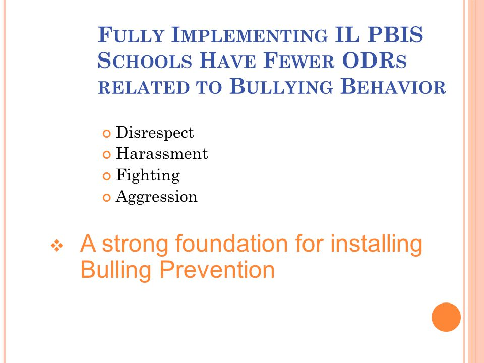 F ULLY I MPLEMENTING IL PBIS S CHOOLS H AVE F EWER ODR S RELATED TO B ULLYING B EHAVIOR Disrespect Harassment Fighting Aggression  A strong foundation for installing Bulling Prevention