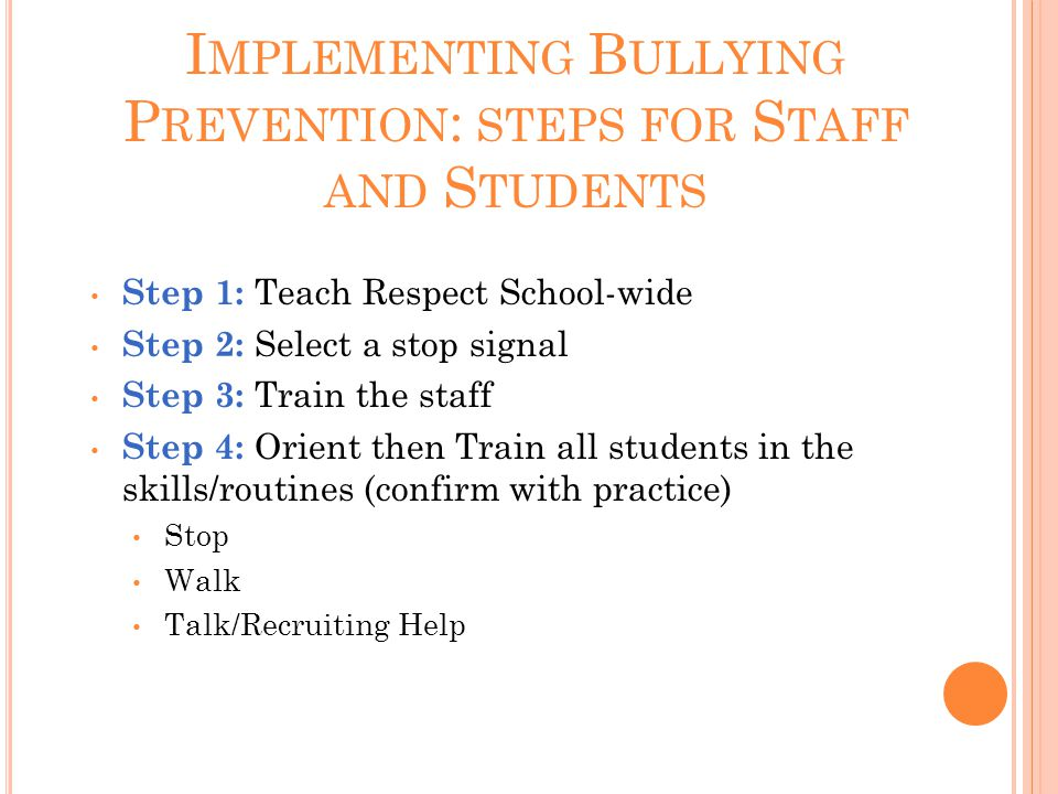 I MPLEMENTING B ULLYING P REVENTION : STEPS FOR S TAFF AND S TUDENTS Step 1: Teach Respect School-wide Step 2: Select a stop signal Step 3: Train the staff Step 4: Orient then Train all students in the skills/routines (confirm with practice) Stop Walk Talk/Recruiting Help