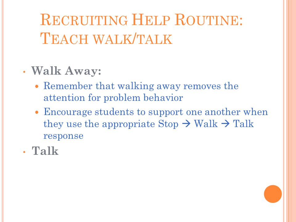 R ECRUITING H ELP R OUTINE : T EACH WALK / TALK Walk Away: Remember that walking away removes the attention for problem behavior Encourage students to support one another when they use the appropriate Stop  Walk  Talk response Talk