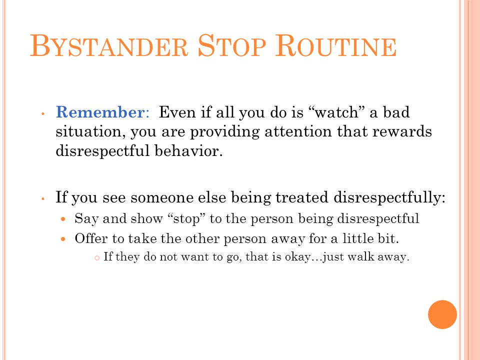 B YSTANDER S TOP R OUTINE Remember : Even if all you do is watch a bad situation, you are providing attention that rewards disrespectful behavior.