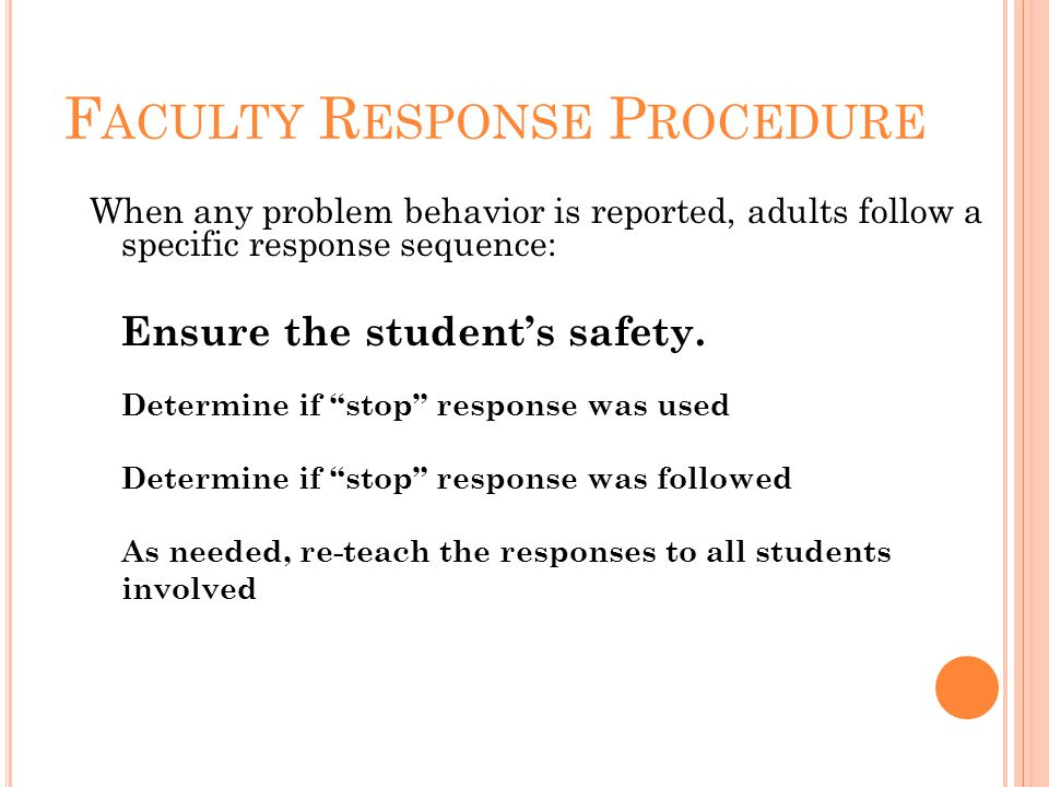 F ACULTY R ESPONSE P ROCEDURE When any problem behavior is reported, adults follow a specific response sequence: Ensure the student's safety.