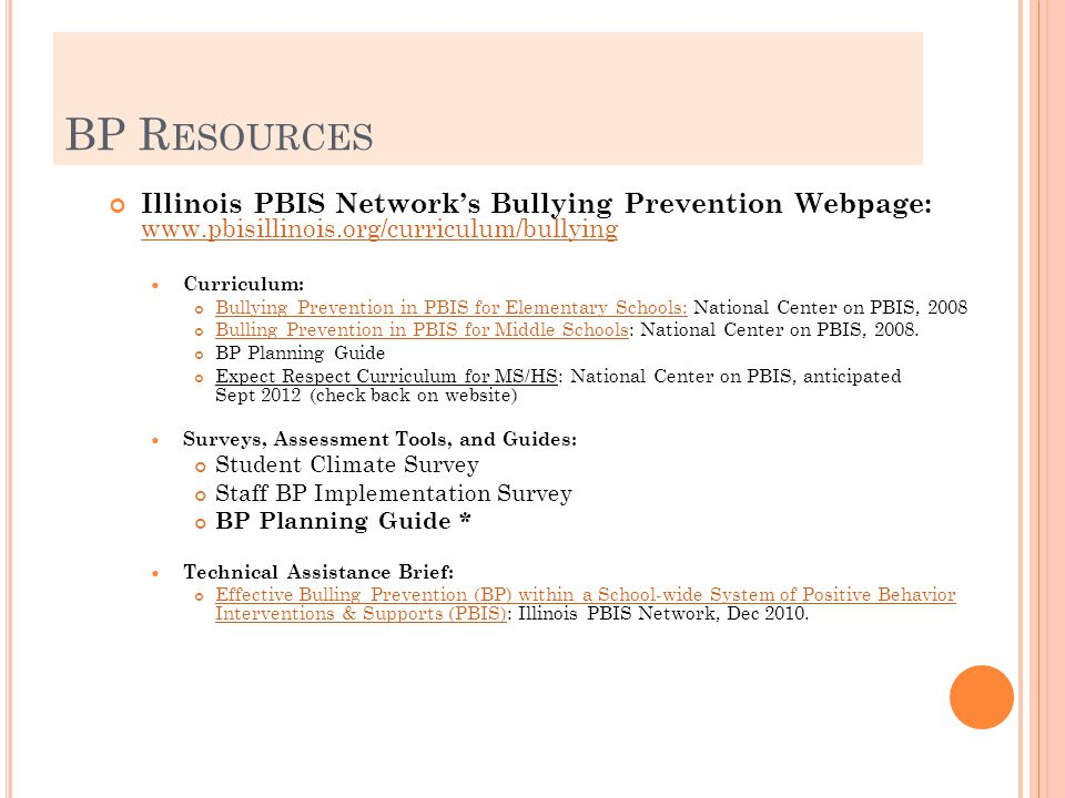 BP R ESOURCES Illinois PBIS Network's Bullying Prevention Webpage: www.pbisillinois.org/curriculum/bullying www.pbisillinois.org/curriculum/bullying Curriculum: Bullying Prevention in PBIS for Elementary Schools:Bullying Prevention in PBIS for Elementary Schools: National Center on PBIS, 2008 Bulling Prevention in PBIS for Middle SchoolsBulling Prevention in PBIS for Middle Schools: National Center on PBIS, 2008.