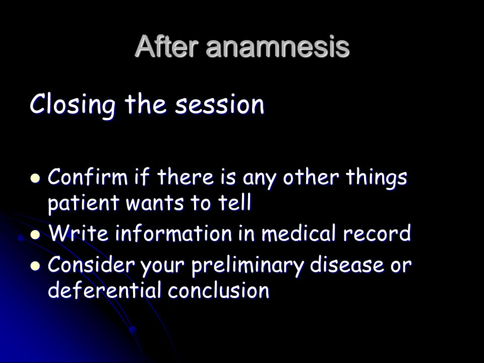 After anamnesis Closing the session Confirm if there is any other things patient wants to tell Confirm if there is any other things patient wants to tell Write information in medical record Write information in medical record Consider your preliminary disease or deferential conclusion Consider your preliminary disease or deferential conclusion