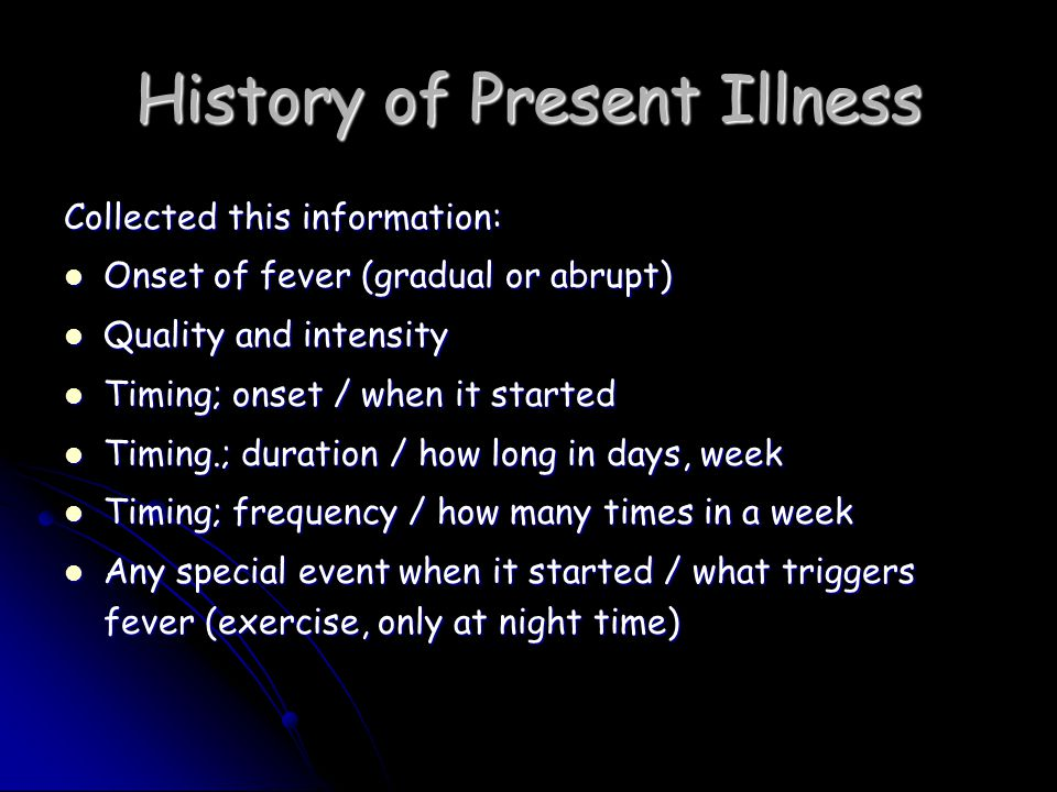 History of Present Illness Collected this information: Onset of fever (gradual or abrupt) Onset of fever (gradual or abrupt) Quality and intensity Quality and intensity Timing; onset / when it started Timing; onset / when it started Timing.; duration / how long in days, week Timing.; duration / how long in days, week Timing; frequency / how many times in a week Timing; frequency / how many times in a week Any special event when it started / what triggers fever (exercise, only at night time) Any special event when it started / what triggers fever (exercise, only at night time)