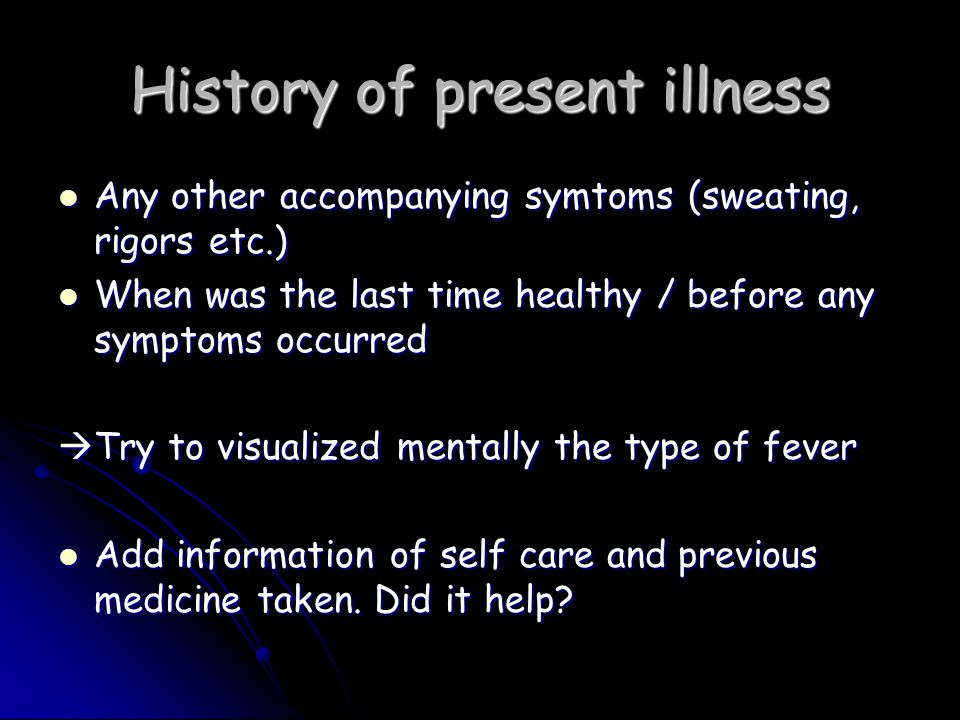 History of present illness Any other accompanying symtoms (sweating, rigors etc.) Any other accompanying symtoms (sweating, rigors etc.) When was the last time healthy / before any symptoms occurred When was the last time healthy / before any symptoms occurred  Try to visualized mentally the type of fever Add information of self care and previous medicine taken.