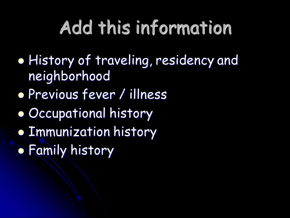 Add this information History of traveling, residency and neighborhood History of traveling, residency and neighborhood Previous fever / illness Previous fever / illness Occupational history Occupational history Immunization history Immunization history Family history Family history
