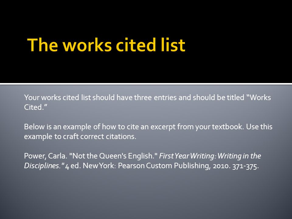 Your works cited list should have three entries and should be titled Works Cited. Below is an example of how to cite an excerpt from your textbook.