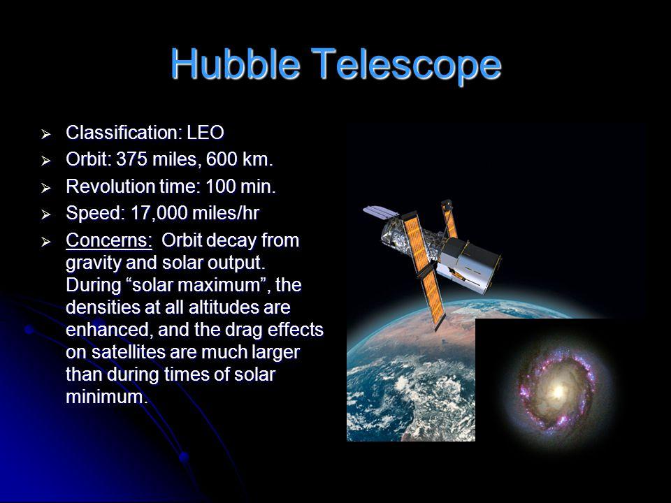 Hubble Telescope  Classification: LEO  Orbit: 375 miles, 600 km.  Revolution time: 100 min.  Speed: 17,000 miles/hr  Concerns: Orbit decay from g