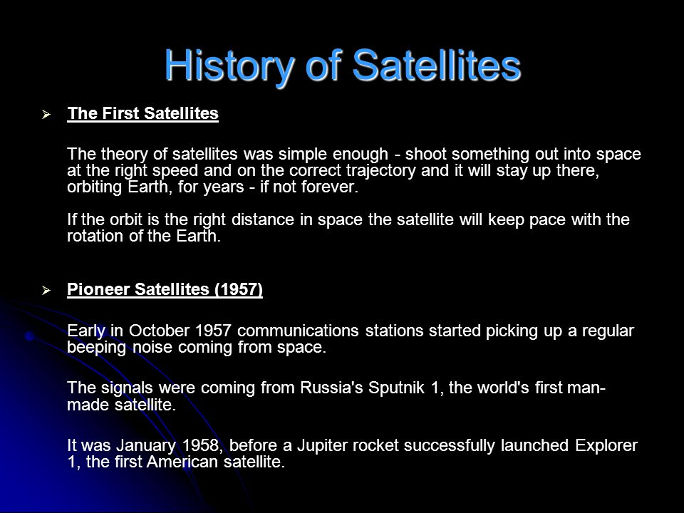 History of Satellites   The First Satellites The theory of satellites was simple enough - shoot something out into space at the right speed and on t