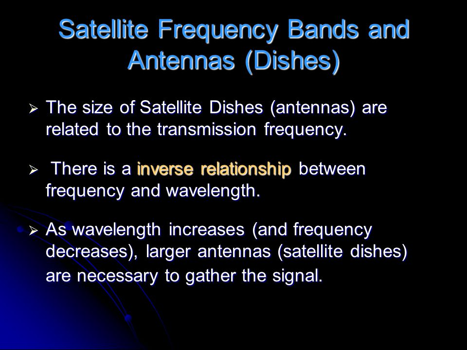 Satellite Frequency Bands and Antennas (Dishes)  The size of Satellite Dishes (antennas) are related to the transmission frequency.  There is a inve