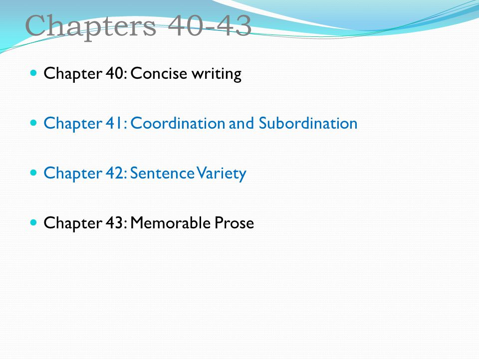Chapters 40-43 Chapter 40: Concise writing Chapter 41: Coordination and Subordination Chapter 42: Sentence Variety Chapter 43: Memorable Prose