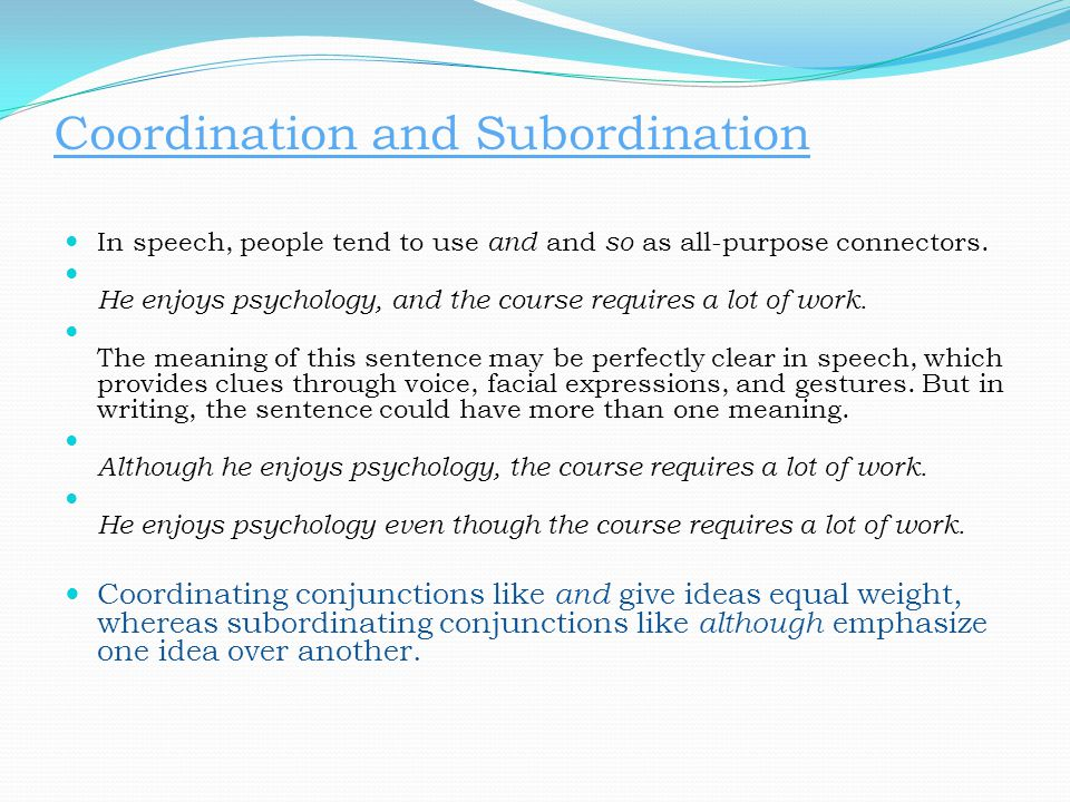 Coordination and Subordination In speech, people tend to use and and so as all-purpose connectors. He enjoys psychology, and the course requires a lot
