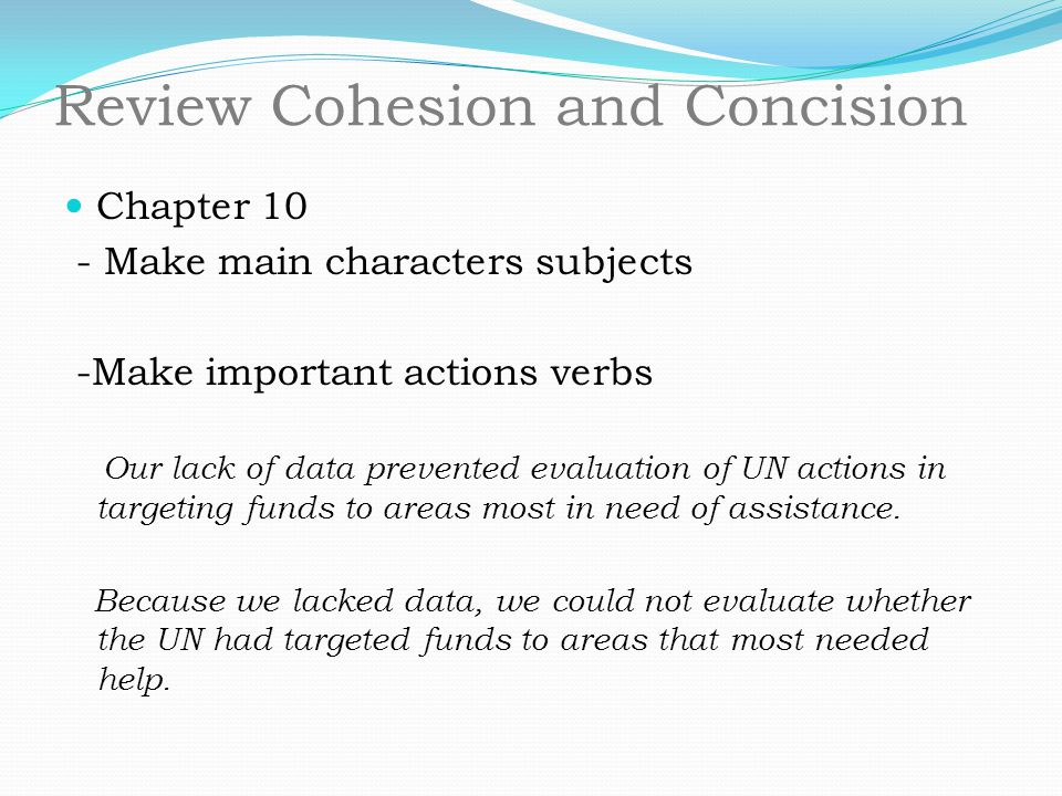 Review Cohesion and Concision Chapter 10 - Make main characters subjects -Make important actions verbs Our lack of data prevented evaluation of UN act