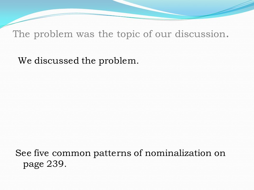 We discussed the problem. See five common patterns of nominalization on page 239. The problem was the topic of our discussion.