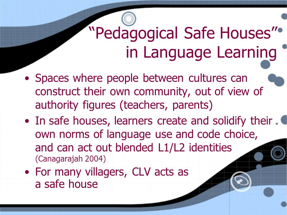 Pedagogical Safe Houses in Language Learning Spaces where people between cultures can construct their own community, out of view of authority figures (teachers, parents) In safe houses, learners create and solidify their own norms of language use and code choice, and can act out blended L1/L2 identities (Canagarajah 2004) For many villagers, CLV acts as a safe house Spaces where people between cultures can construct their own community, out of view of authority figures (teachers, parents) In safe houses, learners create and solidify their own norms of language use and code choice, and can act out blended L1/L2 identities (Canagarajah 2004) For many villagers, CLV acts as a safe house