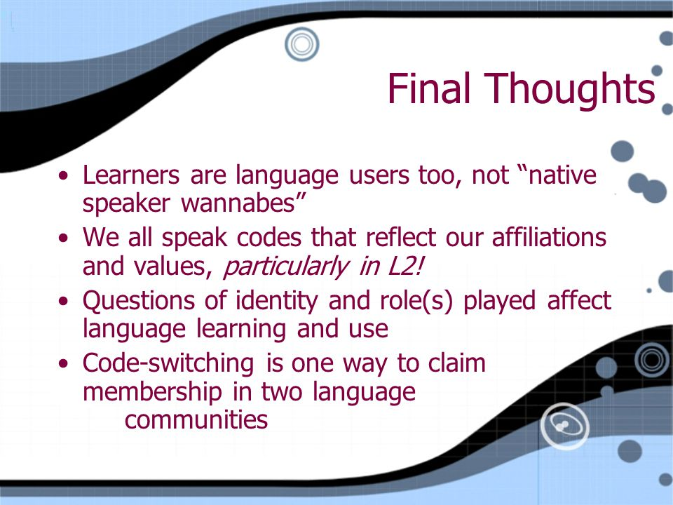 Final Thoughts Learners are language users too, not native speaker wannabes We all speak codes that reflect our affiliations and values, particularly in L2.