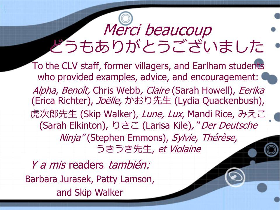 Merci beaucoup どうもありがとうございました To the CLV staff, former villagers, and Earlham students who provided examples, advice, and encouragement: Alpha, Benoît, Chris Webb, Claire (Sarah Howell), Eerika (Erica Richter), Joëlle, かおり先生 (Lydia Quackenbush), 虎次郎先生 (Skip Walker), Lune, Lux, Mandi Rice, みえこ (Sarah Elkinton), りさこ (Larisa Kile), Der Deutsche Ninja (Stephen Emmons), Sylvie, Thérèse, うきうき先生, et Violaine To the CLV staff, former villagers, and Earlham students who provided examples, advice, and encouragement: Alpha, Benoît, Chris Webb, Claire (Sarah Howell), Eerika (Erica Richter), Joëlle, かおり先生 (Lydia Quackenbush), 虎次郎先生 (Skip Walker), Lune, Lux, Mandi Rice, みえこ (Sarah Elkinton), りさこ (Larisa Kile), Der Deutsche Ninja (Stephen Emmons), Sylvie, Thérèse, うきうき先生, et Violaine Y a mis readers también: Barbara Jurasek, Patty Lamson, and Skip Walker