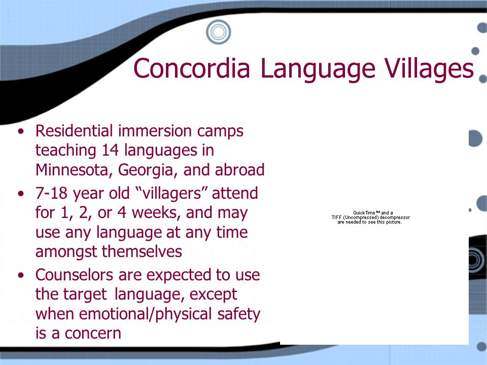 Concordia Language Villages Residential immersion camps teaching 14 languages in Minnesota, Georgia, and abroad 7-18 year old villagers attend for 1, 2, or 4 weeks, and may use any language at any time amongst themselves Counselors are expected to use the target language, except when emotional/physical safety is a concern Residential immersion camps teaching 14 languages in Minnesota, Georgia, and abroad 7-18 year old villagers attend for 1, 2, or 4 weeks, and may use any language at any time amongst themselves Counselors are expected to use the target language, except when emotional/physical safety is a concern