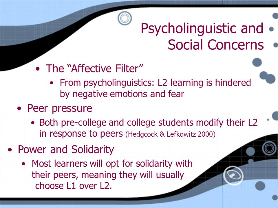 Psycholinguistic and Social Concerns Peer pressure Both pre-college and college students modify their L2 in response to peers (Hedgcock & Lefkowitz 2000) Peer pressure Both pre-college and college students modify their L2 in response to peers (Hedgcock & Lefkowitz 2000) Power and Solidarity Most learners will opt for solidarity with their peers, meaning they will usually choose L1 over L2.