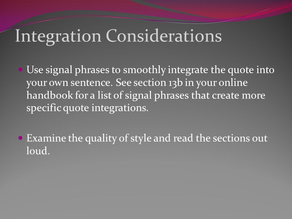 Integration Considerations Use signal phrases to smoothly integrate the quote into your own sentence. See section 13b in your online handbook for a li