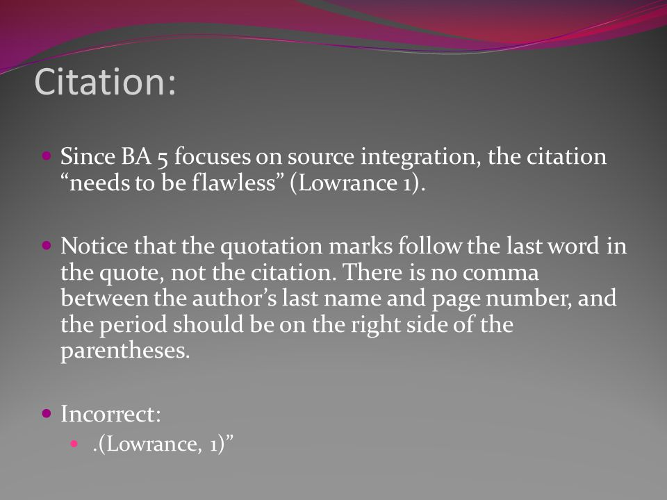 "Citation: Since BA 5 focuses on source integration, the citation ""needs to be flawless"" (Lowrance 1). Notice that the quotation marks follow the last"