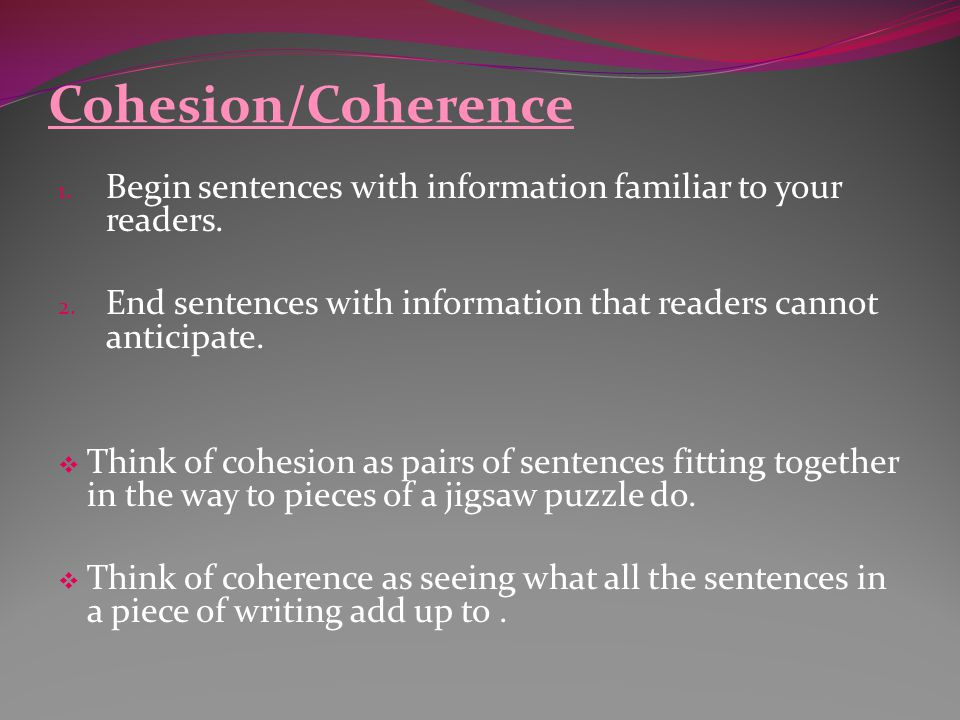 Cohesion/Coherence 1. Begin sentences with information familiar to your readers. 2. End sentences with information that readers cannot anticipate.  T