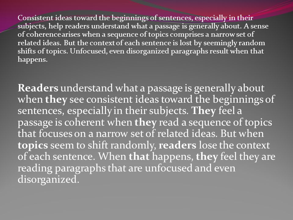 Consistent ideas toward the beginnings of sentences, especially in their subjects, help readers understand what a passage is generally about. A sense