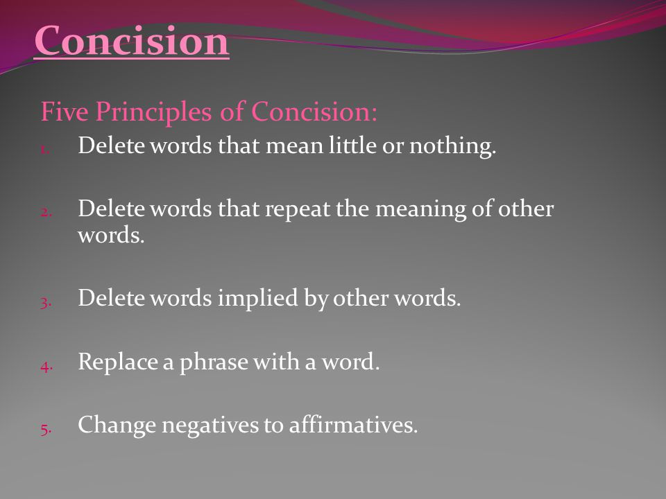 Concision Five Principles of Concision: 1. Delete words that mean little or nothing. 2. Delete words that repeat the meaning of other words. 3. Delete