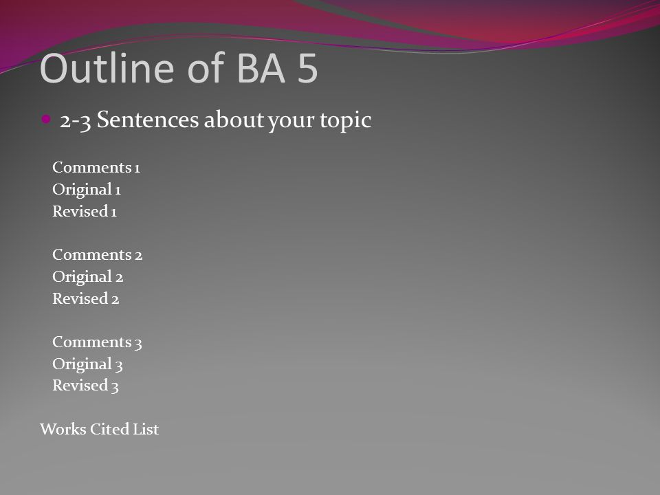 Outline of BA 5 2-3 Sentences about your topic Comments 1 Original 1 Revised 1 Comments 2 Original 2 Revised 2 Comments 3 Original 3 Revised 3 Works Cited List