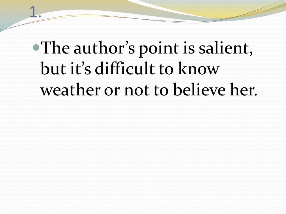 1. The author's point is salient, but it's difficult to know weather or not to believe her.