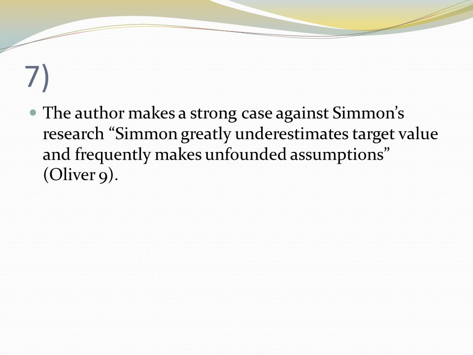 7) The author makes a strong case against Simmon's research Simmon greatly underestimates target value and frequently makes unfounded assumptions (Oliver 9).