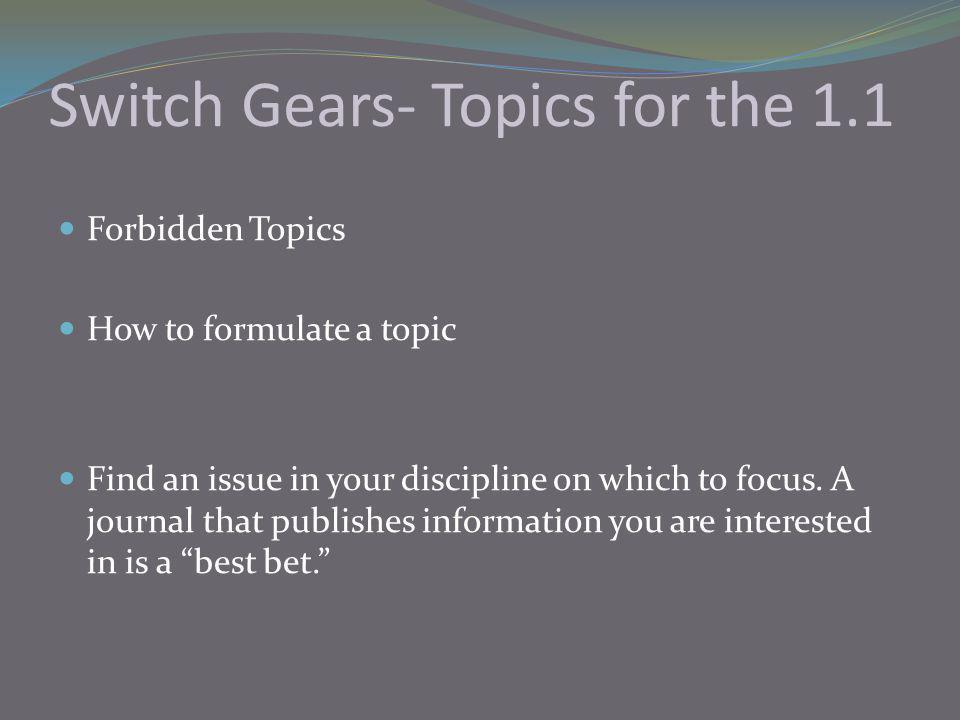 Switch Gears- Topics for the 1.1 Forbidden Topics How to formulate a topic Find an issue in your discipline on which to focus.