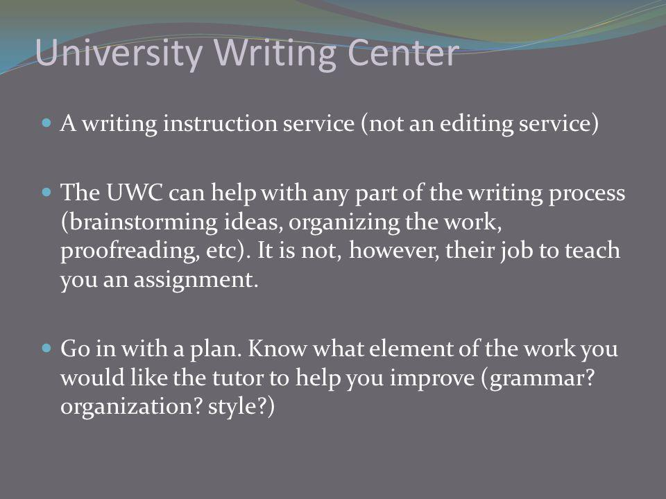 University Writing Center A writing instruction service (not an editing service) The UWC can help with any part of the writing process (brainstorming ideas, organizing the work, proofreading, etc).