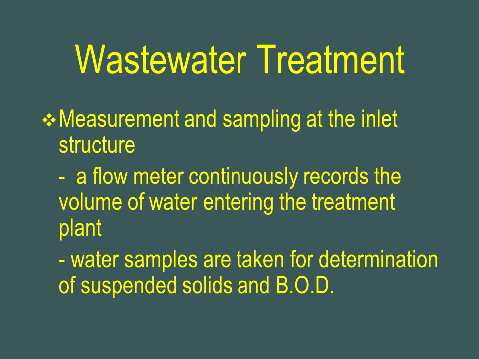 Wastewater Treatment  Measurement and sampling at the inlet structure - a flow meter continuously records the volume of water entering the treatment plant - water samples are taken for determination of suspended solids and B.O.D.