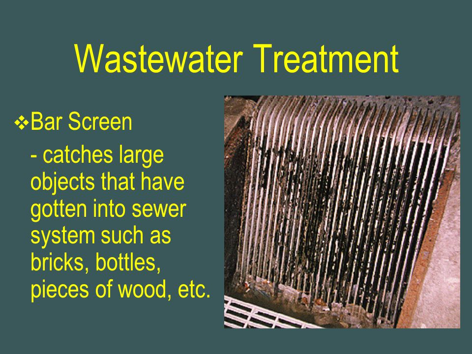 Wastewater Treatment  Bar Screen - catches large objects that have gotten into sewer system such as bricks, bottles, pieces of wood, etc.