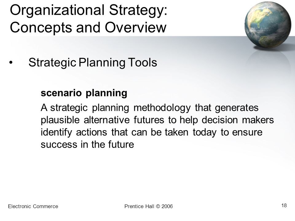 Electronic CommercePrentice Hall © 2006 18 Organizational Strategy: Concepts and Overview Strategic Planning Tools scenario planning A strategic plann