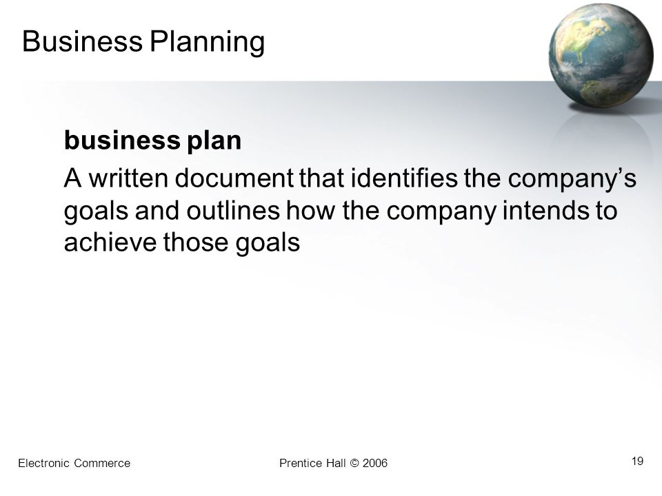 Electronic CommercePrentice Hall © 2006 19 Business Planning business plan A written document that identifies the company's goals and outlines how the