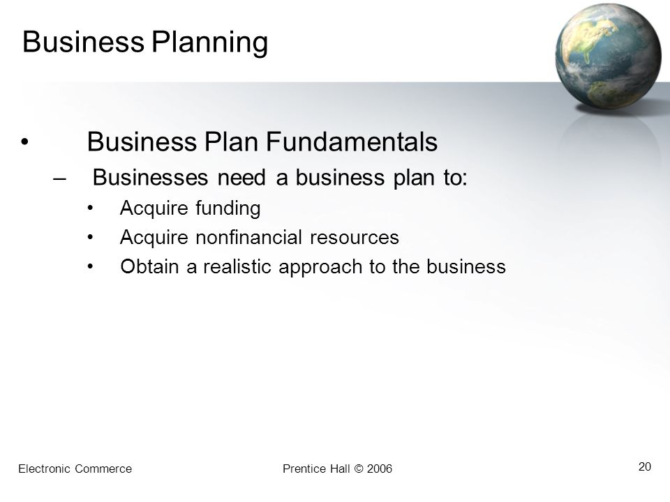 Electronic CommercePrentice Hall © 2006 20 Business Planning Business Plan Fundamentals –Businesses need a business plan to: Acquire funding Acquire n
