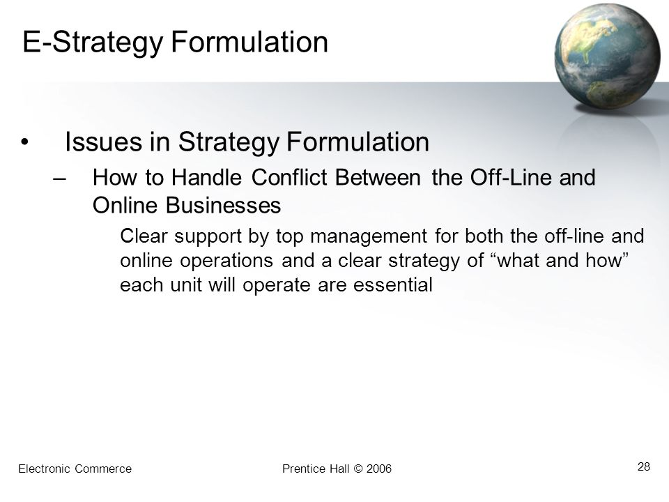 Electronic CommercePrentice Hall © 2006 28 E-Strategy Formulation Issues in Strategy Formulation –How to Handle Conflict Between the Off-Line and Onli