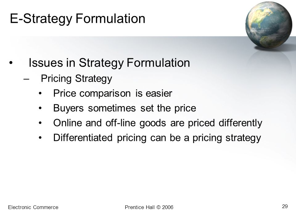 Electronic CommercePrentice Hall © 2006 29 E-Strategy Formulation Issues in Strategy Formulation –Pricing Strategy Price comparison is easier Buyers s