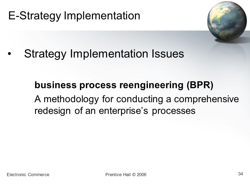 Electronic CommercePrentice Hall © 2006 34 E-Strategy Implementation Strategy Implementation Issues business process reengineering (BPR) A methodology