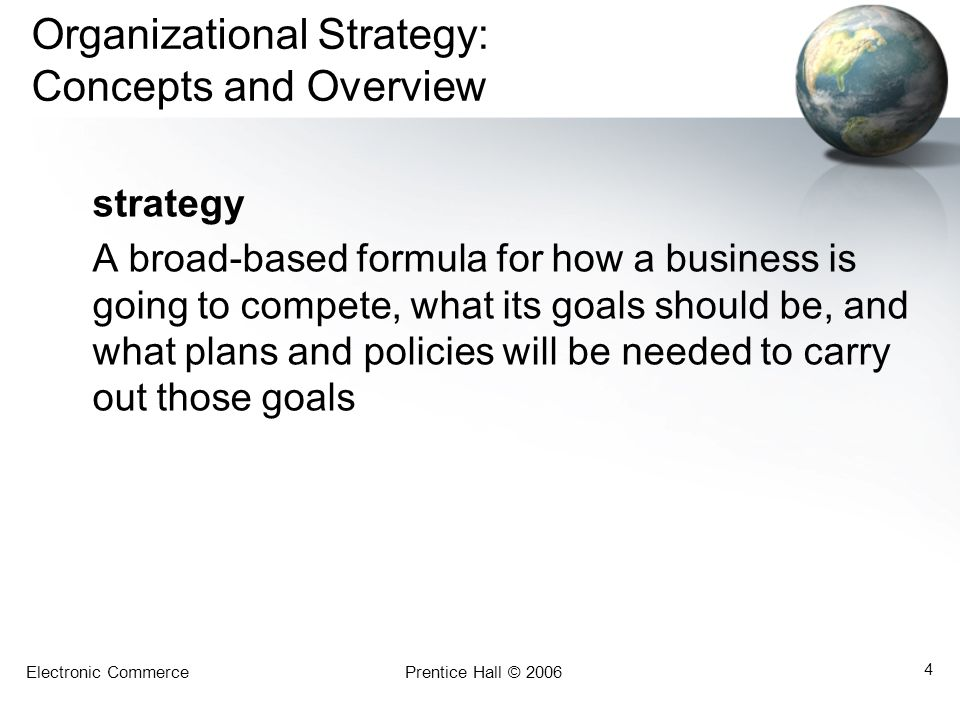 Electronic CommercePrentice Hall © 2006 4 Organizational Strategy: Concepts and Overview strategy A broad-based formula for how a business is going to